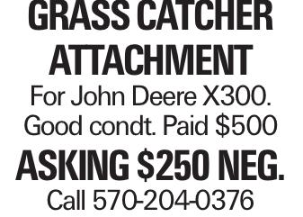 Grass catcher attachment For John Deere X300. Good condt. Paid $500 asking $250 neg. Call 570-204-0376