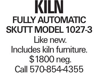kiln fully automatic Skutt model 1027-3 Like new. Includes kiln furniture. $1800 neg. Call 570-854-4355