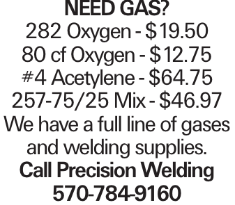Need Gas? 282 Oxygen - $19.50 80 cf Oxygen - $12.75 #4 Acetylene - $64.75 257-75/25 Mix - $46.97 We have a full line of gases and welding supplies. Call Precision Welding 570-784-9160