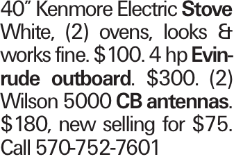 """40"""" Kenmore Electric Stove White, (2) ovens, looks & works fine. $100. 4 hp Evinrude outboard. $300. (2) Wilson 5000 CB antennas. $180, new selling for $75. Call 570-752-7601"""