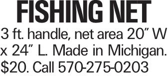 "Fishing Net 3 ft. handle, net area 20"" W x 24"" L. Made in Michigan. $20. Call 570-275-0203"