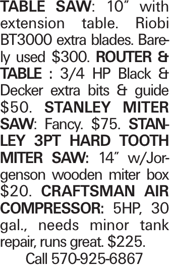 """table saw: 10"""" with extension table. Riobi BT3000 extra blades. Barely used $300. Router & table : 3/4 HP Black & Decker extra bits & guide $50. Stanley Miter saw: Fancy. $75. Stanley 3pt Hard Tooth Miter Saw: 14"""" w/Jorgenson wooden miter box $20. Craftsman air compressor: 5HP, 30 gal., needs minor tank repair, runs great. $225. Call 570-925-6867"""