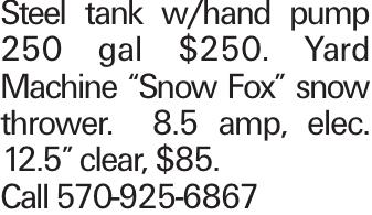 "Steel tank w/hand pump 250 gal $250. Yard Machine ""Snow Fox"" snow thrower. 8.5 amp, elec. 12.5"" clear, $85. Call 570-925-6867"