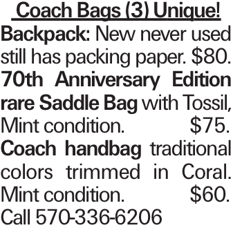 Coach Bags (3) Unique! Backpack: New never used still has packing paper. $80. 70th Anniversary Edition rare Saddle Bag with Tossil, Mint condition.$75. Coach handbag traditional colors trimmed in Coral. Mint condition.$60. Call 570-336-6206