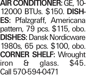 Air Conditioner: GE, 10-12000 BTUs. $150. Dishes: Pfalzgraff, Americana pattern, 79 pcs. $115, obo. Dishes: Dansk Nordicware 1980s, 65 pcs. $100, obo. corner shelf: Wrought iron & glass. $45. Call 570-594-0471