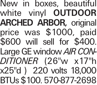 """New in boxes, beautiful white vinyl outdoor arched arbor, original price was $1000, paid $600 will sell for $400. Large GE window air conditioner (26""""w x17""""h x25""""d ) 220 volts 18,000 BTUs $100. 570-877-2698"""
