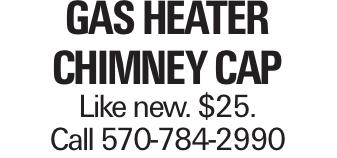 Gas Heater Chimney Cap Like new. $25. Call 570-784-2990