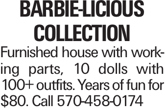 BArbie-licious Collection Furnished house with working parts, 10 dolls with 100+ outfits. Years of fun for $80. Call 570-458-0174
