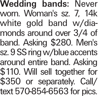 Wedding bands: Never worn. Woman's sz. 7, 14k white gold band w/diamonds around over 3/4 of band. Asking $280. Men's sz. 9 SS ring w/blue accents around entire band. Asking $110. Will sell together for $350 or separately. Call/ text 570-854-6563 for pics.