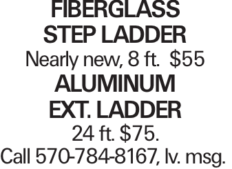 Fiberglass Step Ladder Nearly new, 8 ft. $55 Aluminum Ext. Ladder 24 ft. $75. Call 570-784-8167, lv. msg.