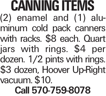 canning items (2) enamel and (1) aluminum cold pack canners with racks. $8 each. Quart jars with rings. $4 per dozen. 1/2 pints with rings. $3 dozen, Hoover Up-Right vacuum. $10. Call 570-759-8078