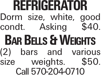 Refrigerator Dorm size, white, good condt. Asking $40. Bar Bells & Weights (2) bars and various size weights. $50. Call 570-204-0710