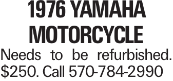1976 Yamaha Motorcycle Needs to be refurbished. $250. Call 570-784-2990