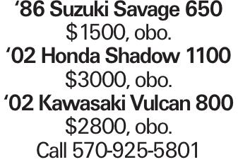 '86 Suzuki Savage 650 $1500, obo. '02 Honda Shadow 1100 $3000, obo. '02 Kawasaki Vulcan 800 $2800, obo. Call 570-925-5801
