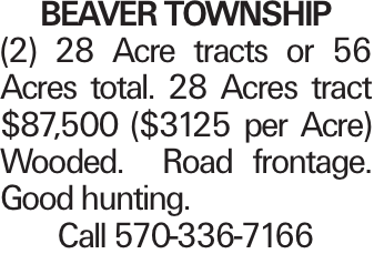 BEAVER TOWNSHIP (2) 28 Acre tracts or 56 Acres total. 28 Acres tract $87,500 ($3125 per Acre) Wooded. Road frontage. Good hunting. Call 570-336-7166