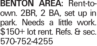 BENTON AREA: Rent-to-own. 2BR, 2 BA, set up in park. Needs a little work. $150+ lot rent. Refs. & sec. 570-752-4255