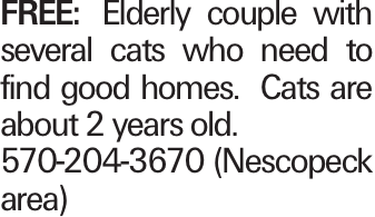 FREE: Elderly couple with several cats who need to find good homes. Cats are about 2 years old. 570-204-3670 (Nescopeck area)