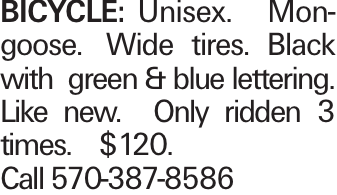 BICYCLE:Unisex. Mongoose. Wide tires. Black with green & blue lettering. Like new. Only ridden 3 times. $120. Call 570-387-8586