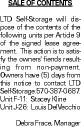 SALE OF CONTENTS LTD Self-Storage will dispose of the contents of the following units per Article 9 of the signed lease agreement. This action is to satisfy the owners' fiends resulting from non-payment. Owners have (5) days from this notice to contact LTD Self-Storage.570-387-0687. Unit F-11: Stacey Kline Unit J-26: Louis DelVecchio Debra Frace, Manager