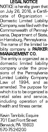 LEGAL NOTICE NOTICE is hereby given that on July 26, 2016, a Certificate of Organization - Domestic Limited Liability Company, was filed with the Commonwealth of Pennsylvania, Department of State, in Harrisburg, Pennsylvania. The name of the limited liability company is PARKER MANAGEMENT CO. The entity is organized as a domestic limited liability company under the provisions of the Pennsylvania Limited Liability Company Law of 1994, and as amended. The purpose for which it is to be organized is retail sales and service, including operation of a health and fitness center. Kevin Tanribilir, Esquire 701 East Front Street Berwick, PA 18603 570-752-6200