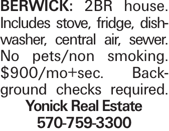Berwick: 2BR house. Includes stove, fridge, dishwasher, central air, sewer. No pets/non smoking. $900/mo+sec. Background checks required. Yonick Real Estate 570-759-3300