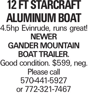 12 ft Starcraft Aluminum Boat 4.5hp Evinrude, runs great! Newer Gander Mountain boat trailer. Good condition. $599, neg. Please call 570-441-5927 or 772-321-7467