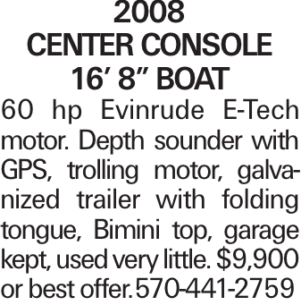 "2008 Center Console 16' 8"" Boat 60 hp Evinrude E-Tech motor. Depth sounder with GPS, trolling motor, galvanized trailer with folding tongue, Bimini top, garage kept, used very little. $9,900 or best offer.	570-441-2759"