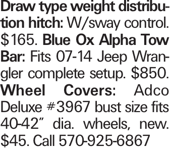 "Draw type weight distribution hitch: W/sway control. $165. Blue Ox Alpha Tow Bar: Fits 07-14 Jeep Wrangler complete setup. $850. Wheel Covers: Adco Deluxe #3967 bust size fits 40-42"" dia. wheels, new. $45. Call 570-925-6867"