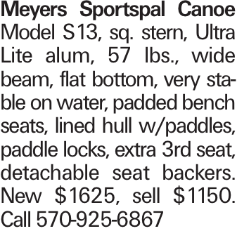 Meyers Sportspal Canoe Model S13, sq. stern, Ultra Lite alum, 57 lbs., wide beam, flat bottom, very stable on water, padded bench seats, lined hull w/paddles, paddle locks, extra 3rd seat, detachable seat backers. New $1625, sell $1150. Call 570-925-6867