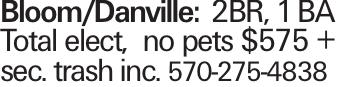 Bloom/Danville: 2BR, 1 BA Total elect, no pets $575 + sec. trash inc. 570-275-4838