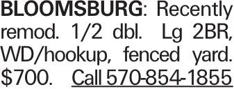 Bloomsburg:Recently remod. 1/2 dbl. Lg 2BR, WD/hookup, fenced yard. $700. Call 570-854-1855