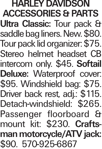 Harley Davidson Accessories & Parts Ultra Classic: Tour pack & saddle bag liners. New. $80. Tour pack lid organizer: $75. Stereo helmet headset CB intercom only. $45. Softail Deluxe: Waterproof cover: $95. Windshield bag: $75. Driver back rest, adj.: $115. Detach-windshield: $265. Passenger floorboard & mount kit: $230. Craftsman motorcycle/ATV jack: $90. 570-925-6867