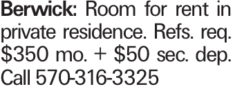 Berwick: Room for rent in private residence. Refs. req. $350 mo. + $50 sec. dep. Call 570-316-3325