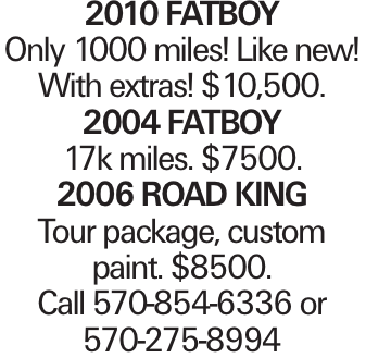 2010 Fatboy Only 1000 miles! Like new! With extras! $10,500. 2004 FATBOY 17k miles. $7500. 2006 Road King Tour package, custom paint. $8500. Call 570-854-6336 or 570-275-8994