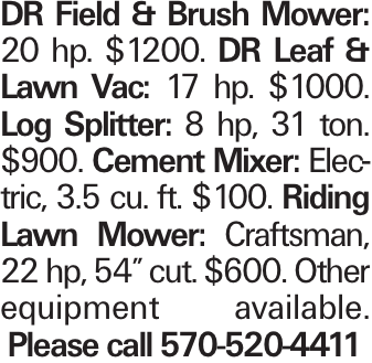"DR Field & Brush Mower: 20 hp. $1200. DR Leaf & Lawn Vac: 17 hp. $1000. Log Splitter: 8 hp, 31 ton. $900. Cement Mixer: Electric, 3.5 cu. ft. $100. Riding Lawn Mower: Craftsman, 22 hp, 54"" cut. $600. Other equipment available. Please call 570-520-4411"