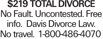 $219 TOTAL DIVORCE No Fault. Uncontested. Free info. Davis Divorce Law. No travel.	1-800-486-4070