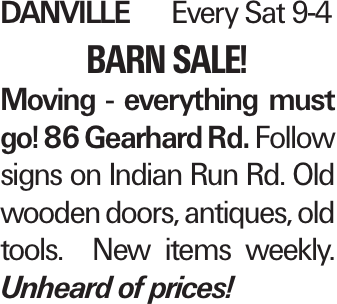 danvilleEvery Sat 9-4 barn sale! Moving - everything must go! 86 Gearhard Rd. Follow signs on Indian Run Rd. Old wooden doors, antiques, old tools. New items weekly. Unheard of prices!