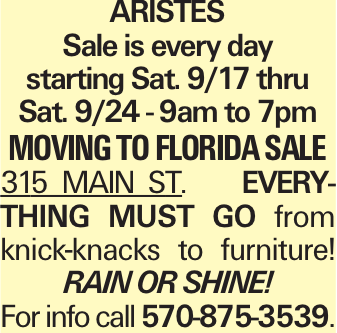 ARISTES Sale is every day starting Sat. 9/17 thru Sat. 9/24 - 9am to 7pm moving to Florida sale 315 MAIN ST. Everything must go from knick-knacks to furniture! RAINORSHINE! For info call 570-875-3539.