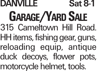 DANVILLESat 8-1 Garage/Yard Sale 315 Cameltown Hill Road. HH items, fishing gear, guns, reloading equip, antique duck decoys, flower pots, motorcycle helmet, tools.