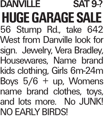 DanvilleSat 9-? HUGE GARAGE SALE 56 Stump Rd., take 642 West from Danville look for sign. Jewelry, Vera Bradley, Housewares, Name brand kids clothing, Girls 6m-24m Boys 5/6 + up, Womens name brand clothes, toys, and lots more. No JUNK! NO EARLY BIRDS!