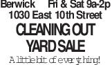 BerwickFri & Sat 9a-2p 1030 East 10th Street Cleaning Out Yard Sale A little bit of everything!