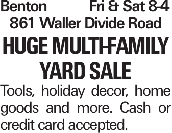 BentonFri & Sat 8-4 861 Waller Divide Road Huge Multi-Family Yard Sale Tools, holiday decor, home goods and more. Cash or credit card accepted.