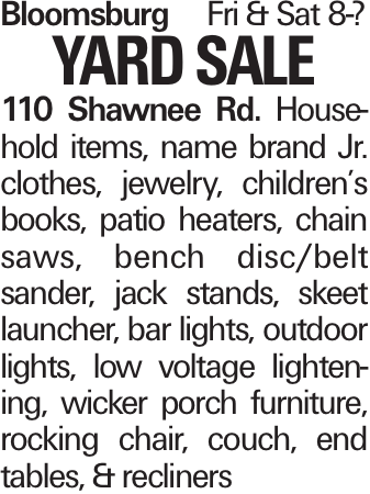 BloomsburgFri & Sat 8-? YARDSALE 110 Shawnee Rd. Household items, name brand Jr. clothes, jewelry, children's books, patio heaters, chain saws, bench disc/belt sander, jack stands, skeet launcher, bar lights, outdoor lights, low voltage lightening, wicker porch furniture, rocking chair, couch, end tables, & recliners
