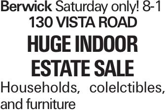 Berwick Saturday only! 8-1 130 Vista Road Huge Indoor Estate Sale Households, colelctibles, and furniture