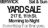 BERWICK Sat & Sun YARD SALE 217 E. 11th St. Morning to Night Something For Everyone.