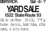 BERWICK Sat - 8 - ? YARD SALE 1522 State Route 93 Girls clothes (8-12), TV's, home decor, boat tube, rifle case, & lots more.