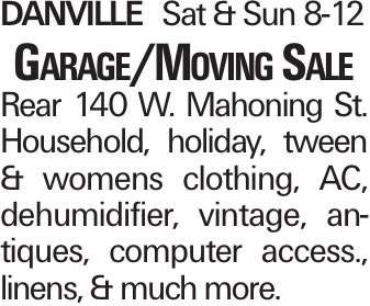 DanvilleSat & Sun 8-12 Garage/Moving Sale Rear 140 W. Mahoning St. Household, holiday, tween & womens clothing, AC, dehumidifier, vintage, an-tiques, computer access., linens, & much more.