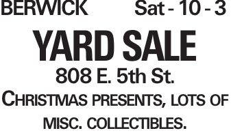BERWICK Sat - 10 - 3 YARD SALE 808 E. 5th St. Christmas presents, lots of misc. collectibles.