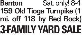 BentonSat. only! 8-4 159 Old Tioga Turnpike (1 mi. off 118 by Red Rock) 3-Family Yard Sale