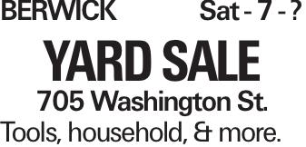 BERWICKSat - 7 - ? YARD SALE 705 Washington St. Tools, household, & more.